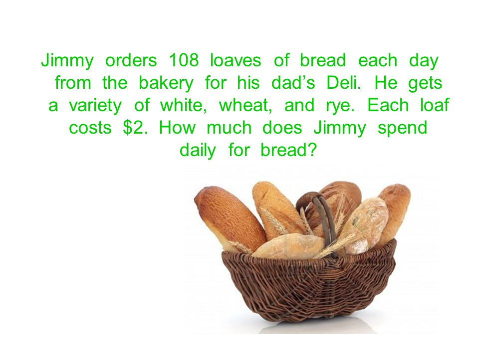 Jimmy orders 108 loaves of bread each day from the bakery for his dads Deli. He gets a variety of white, wheat, and rye. Each loaf costs $2. How much