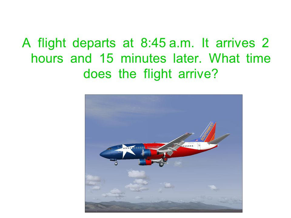 A flight departs at 8:45 a.m. It arrives 2 hours and 15 minutes later. What time does the flight arrive?
