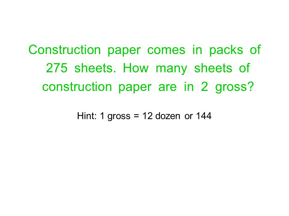 Construction paper comes in packs of 275 sheets. How many sheets of construction paper are in 2 gross? Hint: 1 gross = 12 dozen or 144