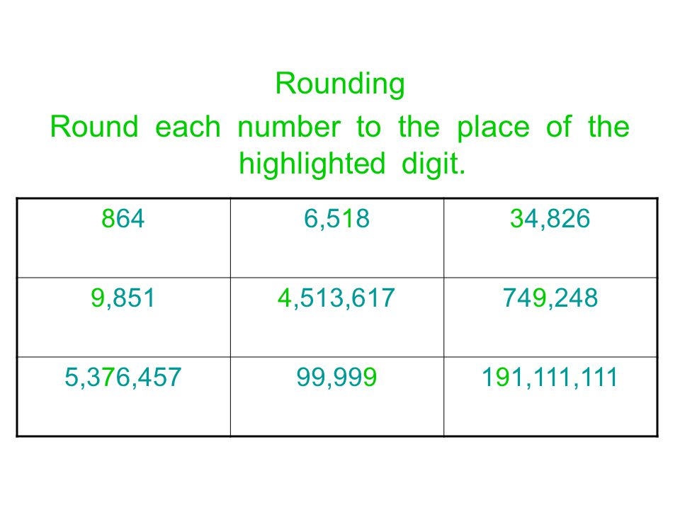 Rounding Round each number to the place of the highlighted digit. 8646,51834,826 9,8514,513,617749,248 5,376,45799,999191,111,111