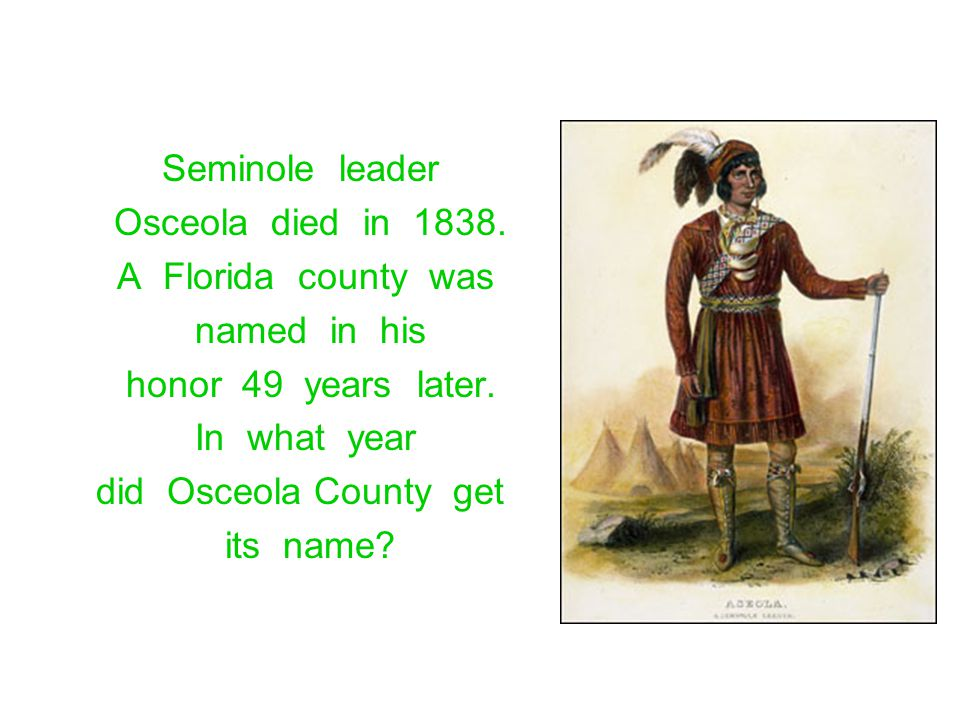 Seminole leader Osceola died in 1838. A Florida county was named in his honor 49 years later. In what year did Osceola County get its name?