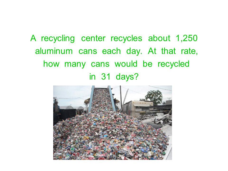 A recycling center recycles about 1,250 aluminum cans each day. At that rate, how many cans would be recycled in 31 days?