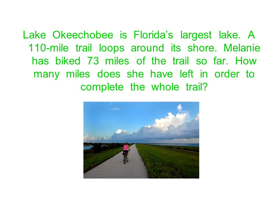 Lake Okeechobee is Floridas largest lake. A 110-mile trail loops around its shore. Melanie has biked 73 miles of the trail so far. How many miles does