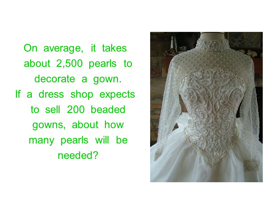 On average, it takes about 2,500 pearls to decorate a gown. If a dress shop expects to sell 200 beaded gowns, about how many pearls will be needed?