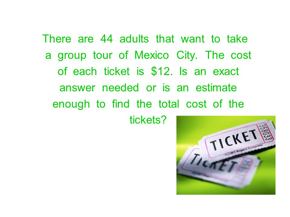 There are 44 adults that want to take a group tour of Mexico City. The cost of each ticket is $12. Is an exact answer needed or is an estimate enough