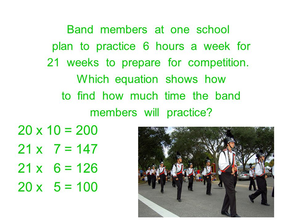 Band members at one school plan to practice 6 hours a week for 21weeks to prepare for competition. Which equation shows how to find how much time the