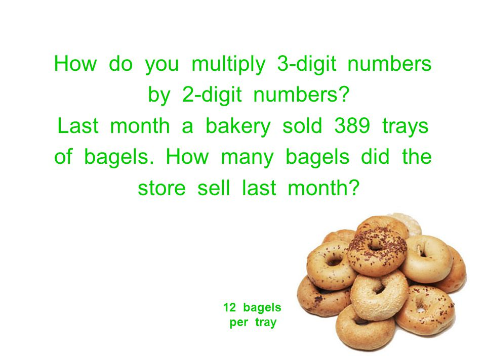 How do you multiply 3-digit numbers by 2-digit numbers? Last month a bakery sold 389 trays of bagels. How many bagels did the store sell last month? 1