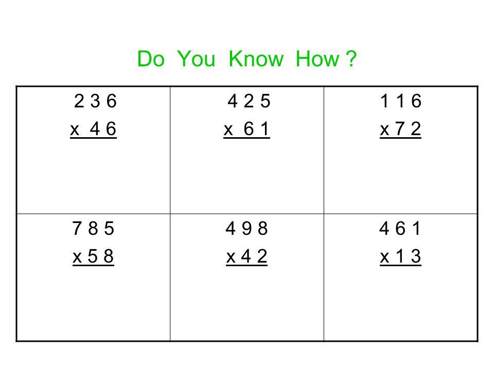 Do You Know How ? 2 3 6 x 4 6 4 2 5 x 6 1 1 1 6 x 7 2 7 8 5 x 5 8 4 9 8 x 4 2 4 6 1 x 1 3