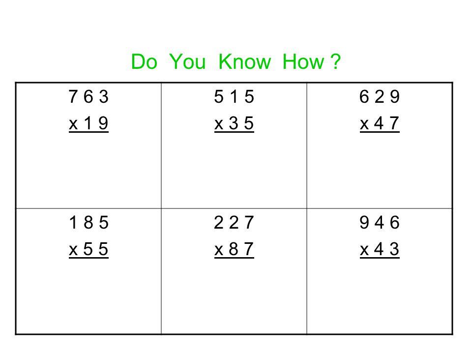 Do You Know How ? 7 6 3 x 1 9 5 1 5 x 3 5 6 2 9 x 4 7 1 8 5 x 5 5 2 2 7 x 8 7 9 4 6 x 4 3