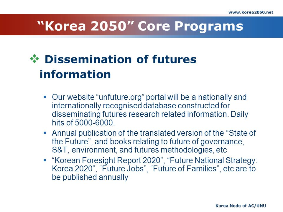 www.korea2050.net Korea Node of AC/UNU Korea 2050 Core Programs Dissemination of futures information Our website unfuture.org portal will be a nationally and internationally recognised database constructed for disseminating futures research related information.