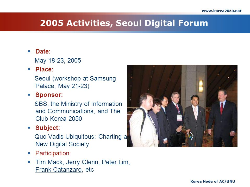 www.korea2050.net Korea Node of AC/UNU 2005 Activities, Seoul Digital Forum Date: May 18-23, 2005 Place: Seoul (workshop at Samsung Palace, May 21-23) Sponsor: SBS, the Ministry of Information and Communications, and The Club Korea 2050 Subject: Quo Vadis Ubiquitous: Charting a New Digital Society Participation: Tim Mack, Jerry Glenn, Peter Lim, Frank Catanzaro, etc