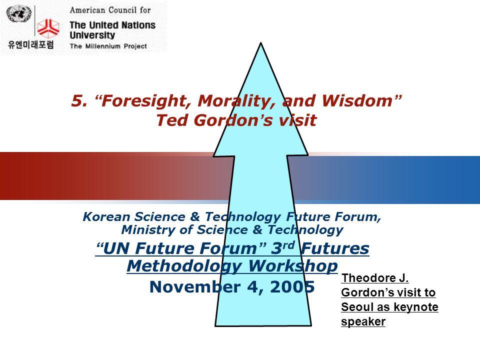 LOGO 5. Foresight, Morality, and Wisdom Ted Gordon s visit Korean Science & Technology Future Forum, Ministry of Science & Technology UN Future Forum