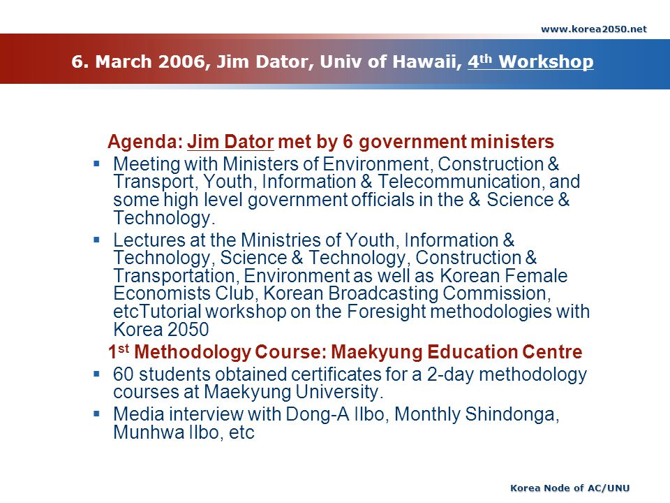 www.korea2050.net Korea Node of AC/UNU 6. March 2006, Jim Dator, Univ of Hawaii, 4 th Workshop Agenda: Jim Dator met by 6 government ministers Meeting