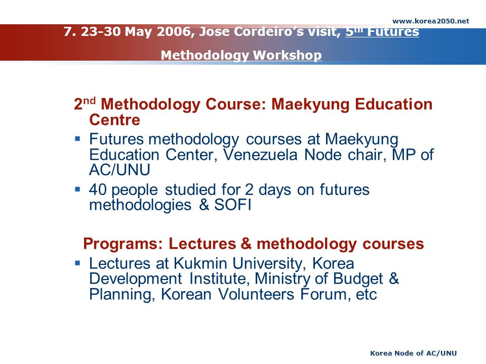 www.korea2050.net Korea Node of AC/UNU 7. 23-30 May 2006, Jose Cordeiros visit, 5 th Futures Methodology Workshop 2 nd Methodology Course: Maekyung Ed