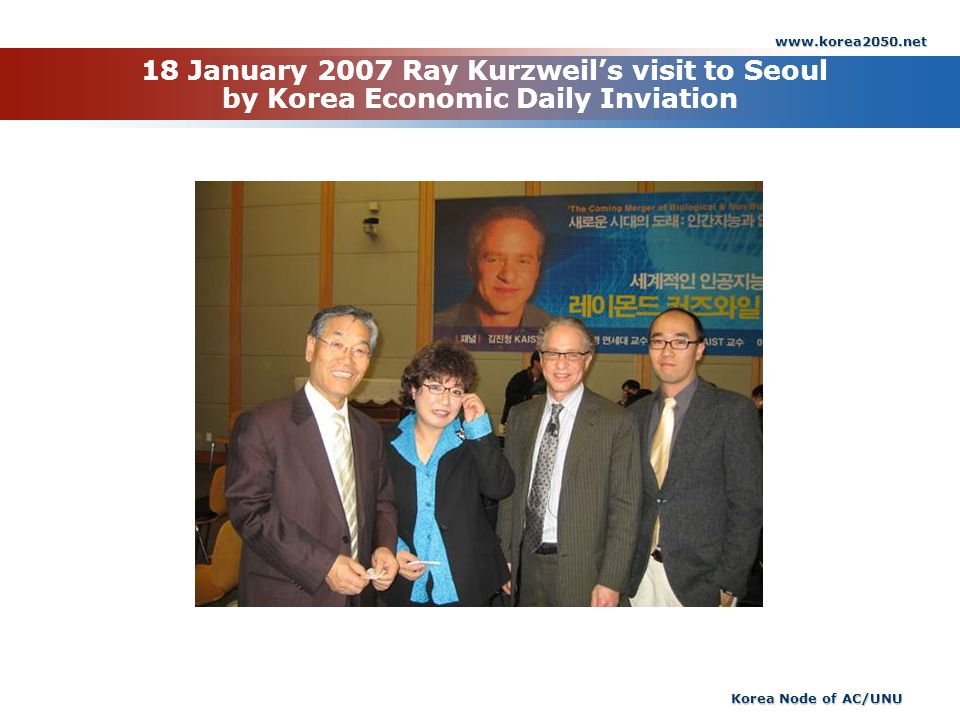 www.korea2050.net Korea Node of AC/UNU 18 January 2007 Ray Kurzweils visit to Seoul by Korea Economic Daily Inviation