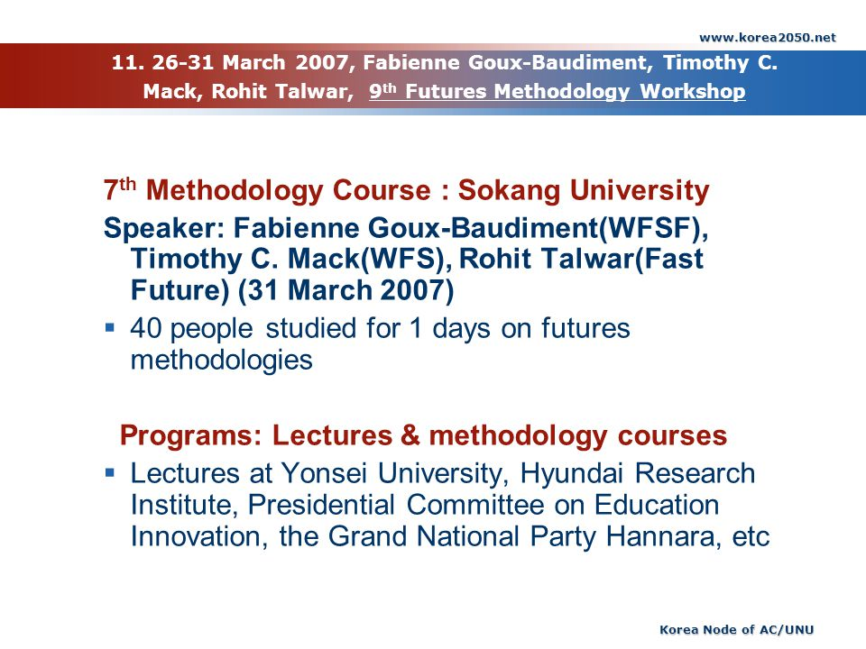 www.korea2050.net Korea Node of AC/UNU 11. 26-31 March 2007, Fabienne Goux-Baudiment, Timothy C. Mack, Rohit Talwar, 9 th Futures Methodology Workshop