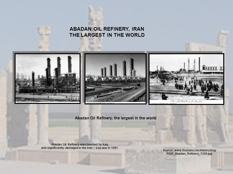 Abadan Oil Refinery, the largest in the world Source: www.fouman.com/history/img/ 1920_Abadan_Refinery_1300.jpg ABADAN OIL REFINERY, IRAN THE LARGEST