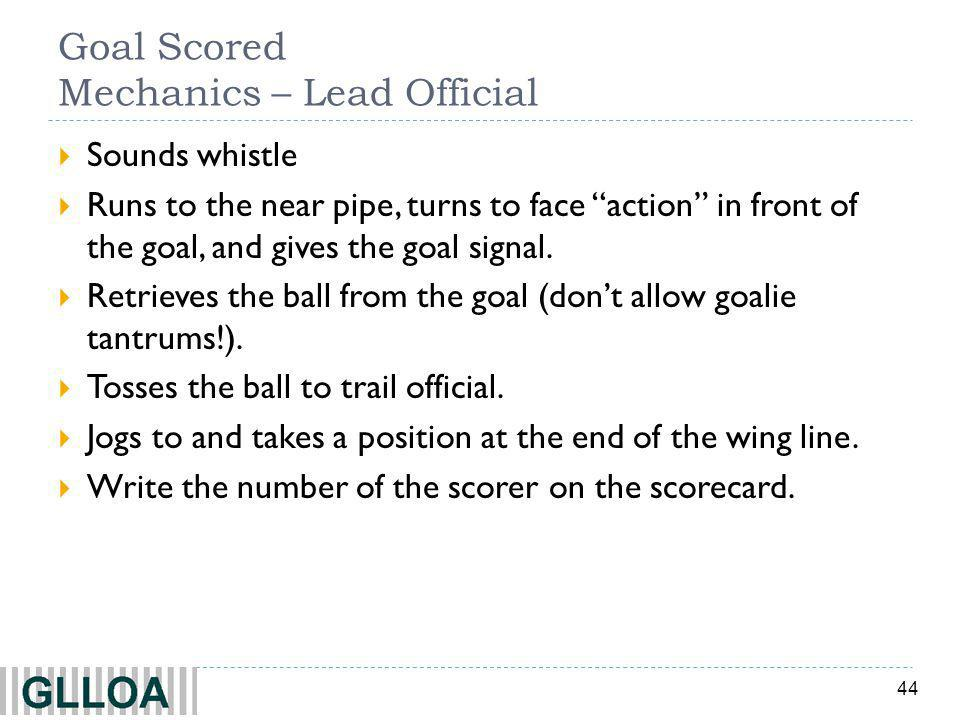44 Goal Scored Mechanics – Lead Official Sounds whistle Runs to the near pipe, turns to face action in front of the goal, and gives the goal signal.