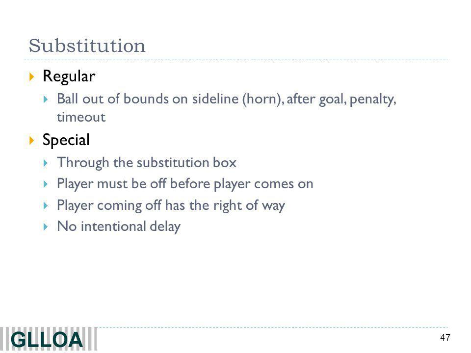 47 Substitution Regular Ball out of bounds on sideline (horn), after goal, penalty, timeout Special Through the substitution box Player must be off before player comes on Player coming off has the right of way No intentional delay