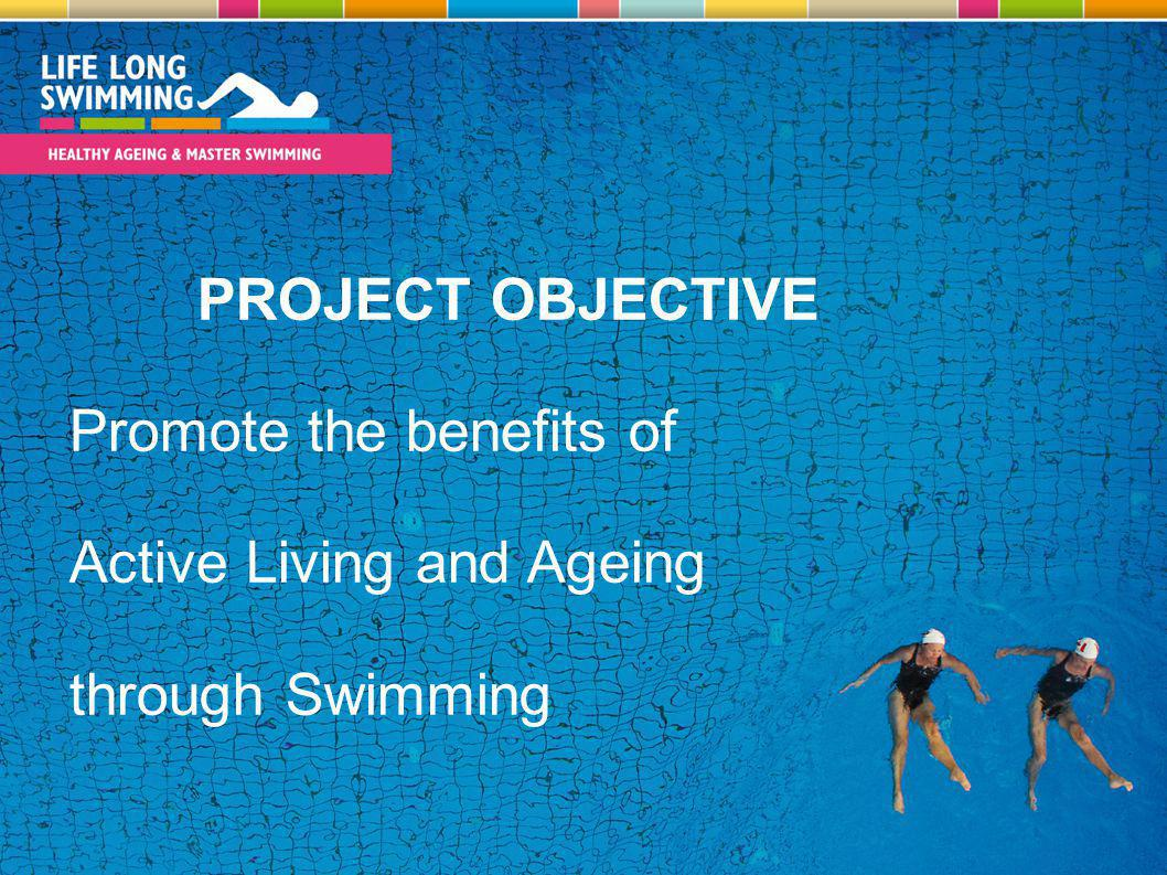 PROJECT OBJECTIVE Promote the benefits of Active Living and Ageing through Swimming