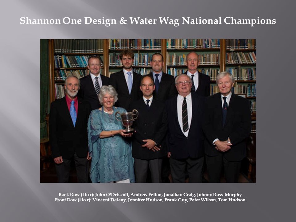 Back Row (l to r): John O Driscoll, Andrew Felton, Jonathan Craig, Johnny Ross-Murphy Front Row (l to r): Vincent Delany, Jennifer Hudson, Frank Guy, Peter Wilson, Tom Hudson Shannon One Design & Water Wag National Champions