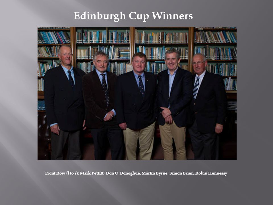Edinburgh Cup Winners Front Row (l to r): Mark Pettitt, Don O Donoghue, Martin Byrne, Simon Brien, Robin Hennessy