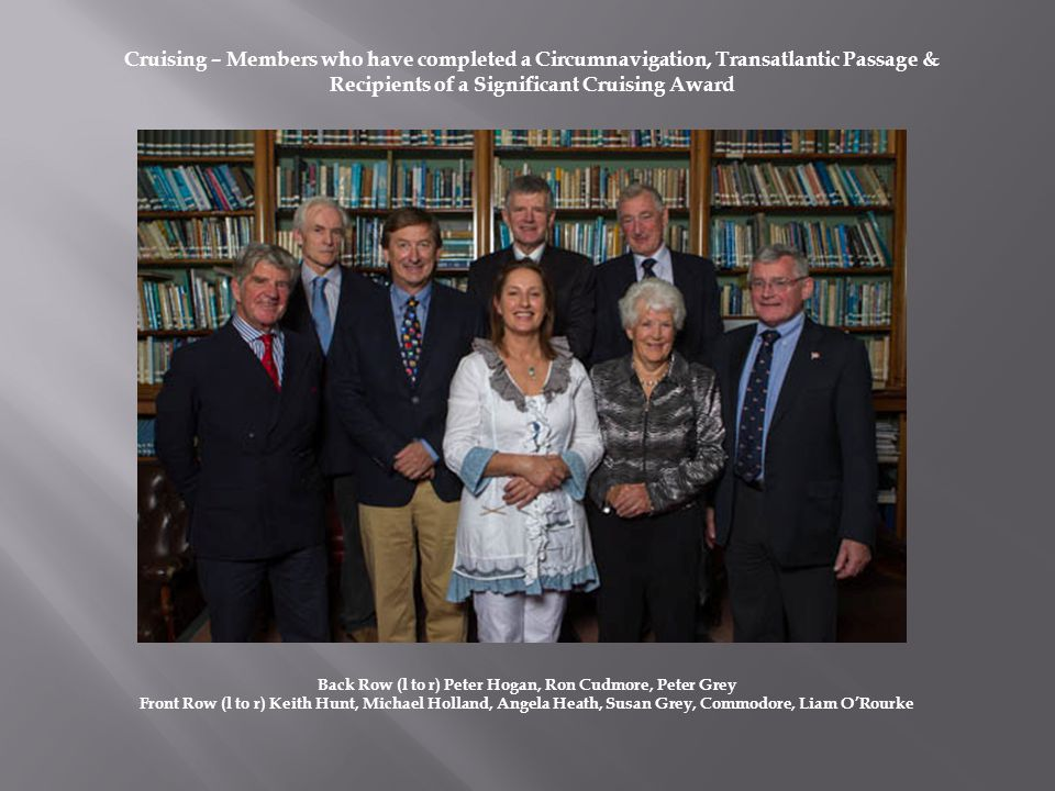 Back Row (l to r) Peter Hogan, Ron Cudmore, Peter Grey Front Row (l to r) Keith Hunt, Michael Holland, Angela Heath, Susan Grey, Commodore, Liam ORourke Cruising – Members who have completed a Circumnavigation, Transatlantic Passage & Recipients of a Significant Cruising Award