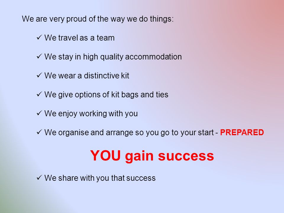 We are very proud of the way we do things: We travel as a team We stay in high quality accommodation We wear a distinctive kit We give options of kit bags and ties We enjoy working with you We organise and arrange so you go to your start - PREPARED YOU gain success We share with you that success
