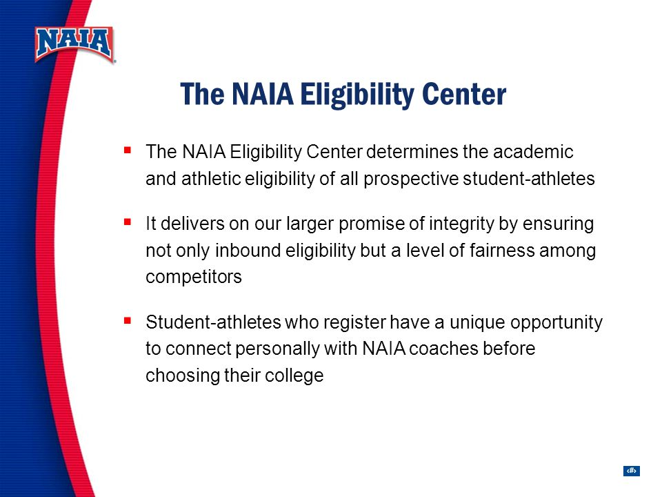 11 The NAIA Eligibility Center determines the academic and athletic eligibility of all prospective student-athletes It delivers on our larger promise of integrity by ensuring not only inbound eligibility but a level of fairness among competitors Student-athletes who register have a unique opportunity to connect personally with NAIA coaches before choosing their college The NAIA Eligibility Center