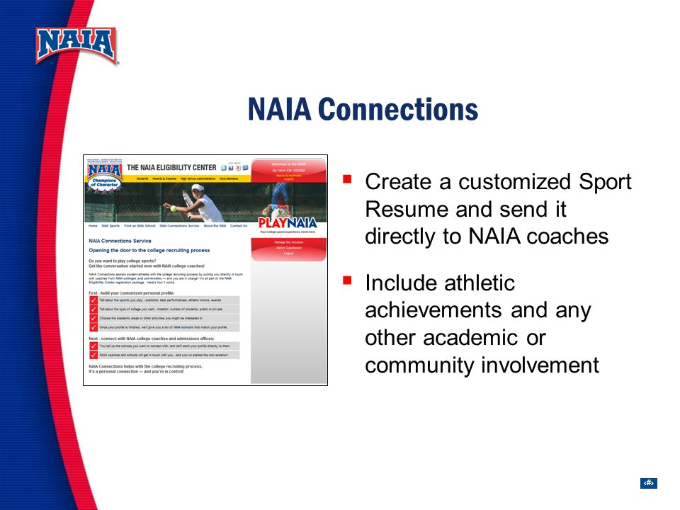 15 Create a customized Sport Resume and send it directly to NAIA coaches Include athletic achievements and any other academic or community involvement NAIA Connections