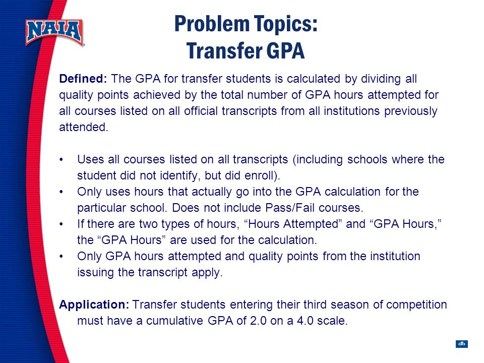 33 Problem Topics: Transfer GPA Defined: The GPA for transfer students is calculated by dividing all quality points achieved by the total number of GPA hours attempted for all courses listed on all official transcripts from all institutions previously attended.