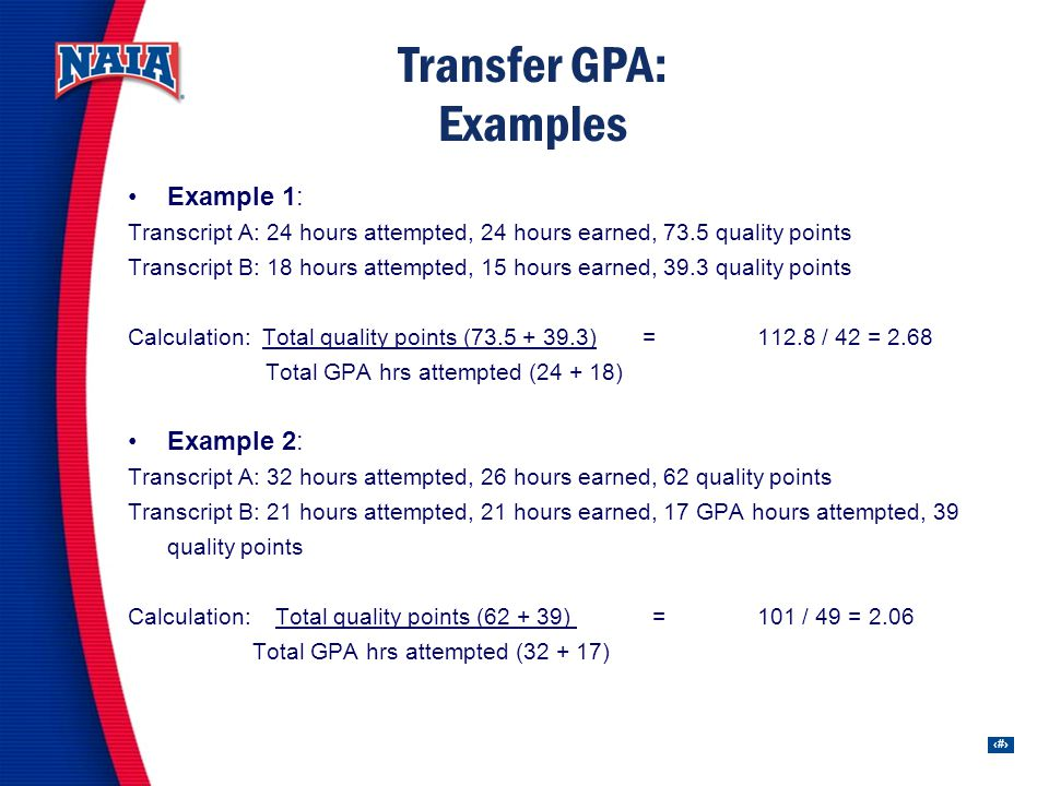 34 Transfer GPA: Examples Example 1: Transcript A: 24 hours attempted, 24 hours earned, 73.5 quality points Transcript B: 18 hours attempted, 15 hours earned, 39.3 quality points Calculation: Total quality points (73.5 + 39.3) =112.8 / 42 = 2.68 Total GPA hrs attempted (24 + 18) Example 2: Transcript A: 32 hours attempted, 26 hours earned, 62 quality points Transcript B: 21 hours attempted, 21 hours earned, 17 GPA hours attempted, 39 quality points Calculation: Total quality points (62 + 39) =101 / 49 = 2.06 Total GPA hrs attempted (32 + 17)