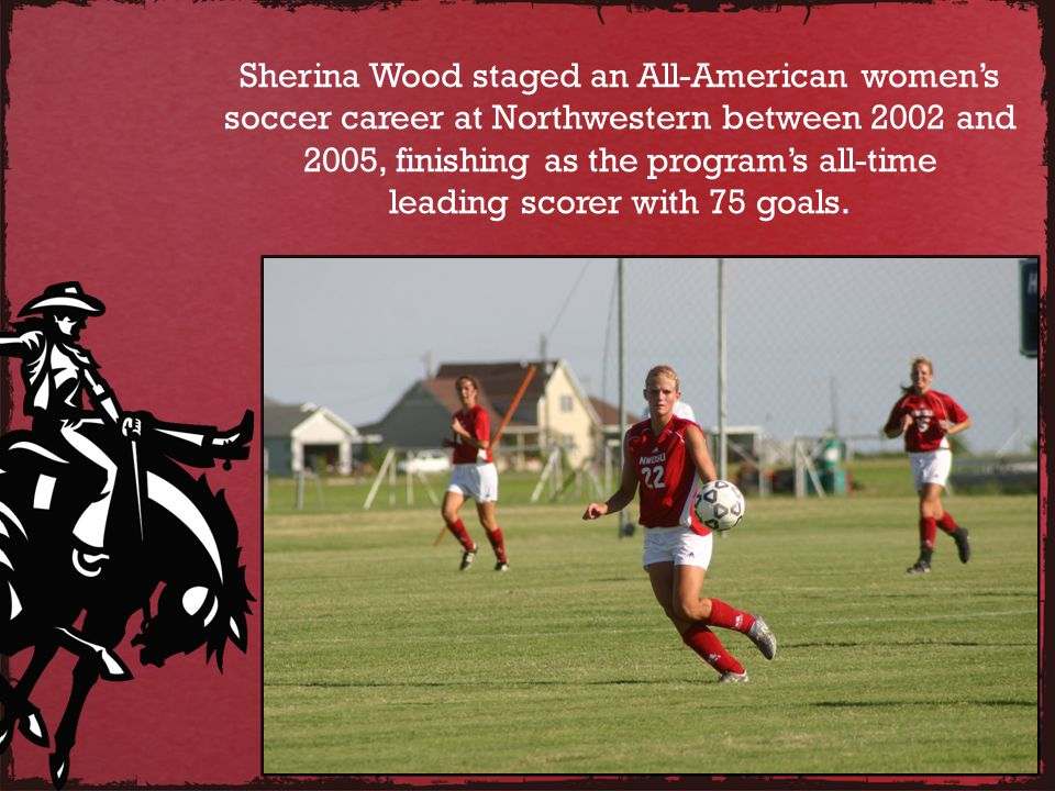 Sherina Wood staged an All-American womens soccer career at Northwestern between 2002 and 2005, finishing as the programs all-time leading scorer with 75 goals.