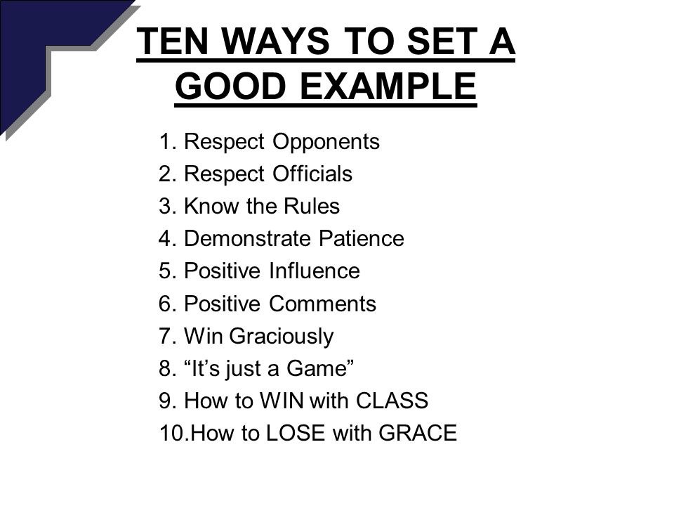 TEN WAYS TO SET A GOOD EXAMPLE 1.Respect Opponents 2.Respect Officials 3.Know the Rules 4.Demonstrate Patience 5.Positive Influence 6.Positive Comments 7.Win Graciously 8.Its just a Game 9.How to WIN with CLASS 10.How to LOSE with GRACE
