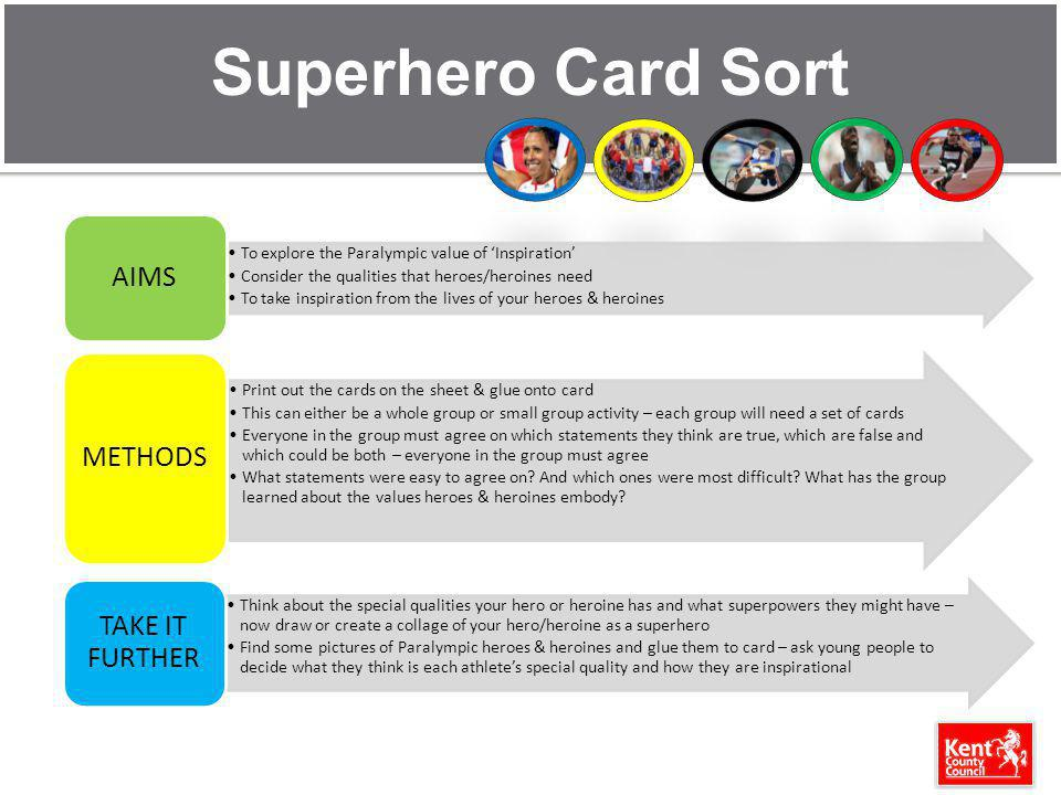 Superhero Card Sort To explore the Paralympic value of Inspiration Consider the qualities that heroes/heroines need To take inspiration from the lives of your heroes & heroines AIMS Print out the cards on the sheet & glue onto card This can either be a whole group or small group activity – each group will need a set of cards Everyone in the group must agree on which statements they think are true, which are false and which could be both – everyone in the group must agree What statements were easy to agree on.