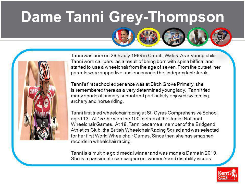 Dame Tanni Grey-Thompson Tanni was born on 26th July 1969 in Cardiff, Wales. As a young child Tanni wore callipers, as a result of being born with spi