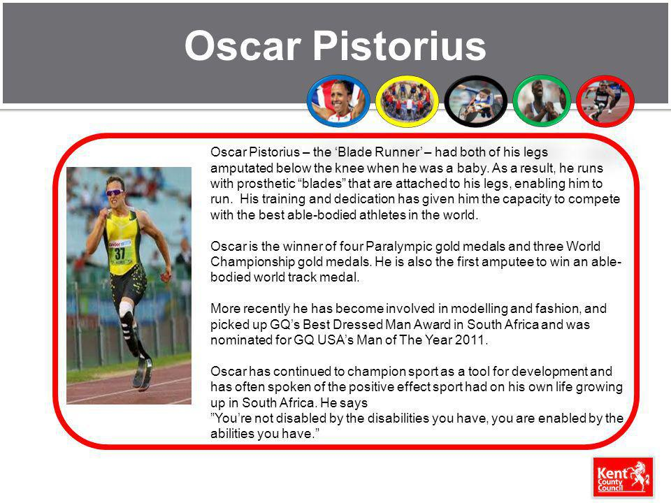 Oscar Pistorius Oscar Pistorius – the Blade Runner – had both of his legs amputated below the knee when he was a baby. As a result, he runs with prost