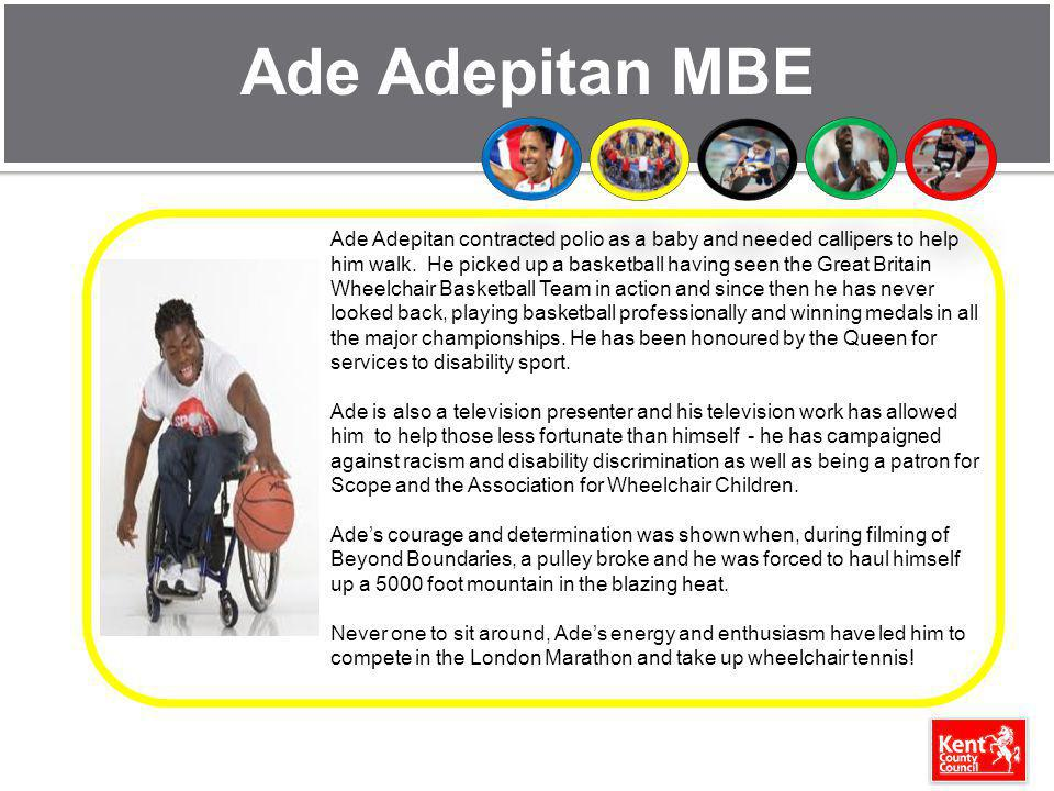 Ade Adepitan MBE Ade Adepitan contracted polio as a baby and needed callipers to help him walk. He picked up a basketball having seen the Great Britai