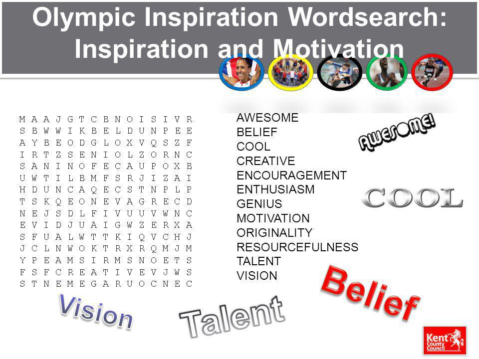 Olympic Inspiration Wordsearch: Inspiration and Motivation AWESOME BELIEF COOL CREATIVE ENCOURAGEMENT ENTHUSIASM GENIUS MOTIVATION ORIGINALITY RESOURCEFULNESS TALENT VISION