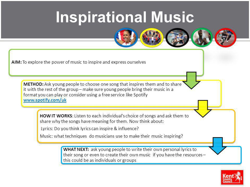 Inspirational Music AIM: To explore the power of music to inspire and express ourselves METHOD: Ask young people to choose one song that inspires them and to share it with the rest of the group – make sure young people bring their music in a format you can play or consider using a free service like Spotify www.spotify.com/uk www.spotify.com/uk HOW IT WORKS: Listen to each individuals choice of songs and ask them to share why the songs have meaning for them.