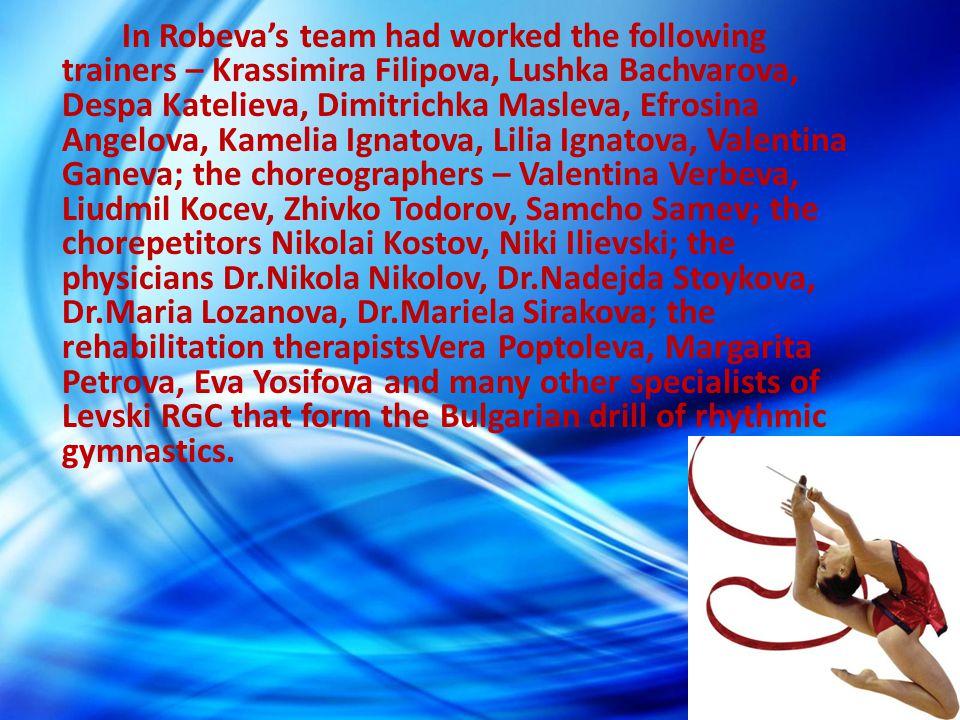 In Robevas team had worked the following trainers – Krassimira Filipova, Lushka Bachvarova, Despa Katelieva, Dimitrichka Masleva, Efrosina Angelova, K