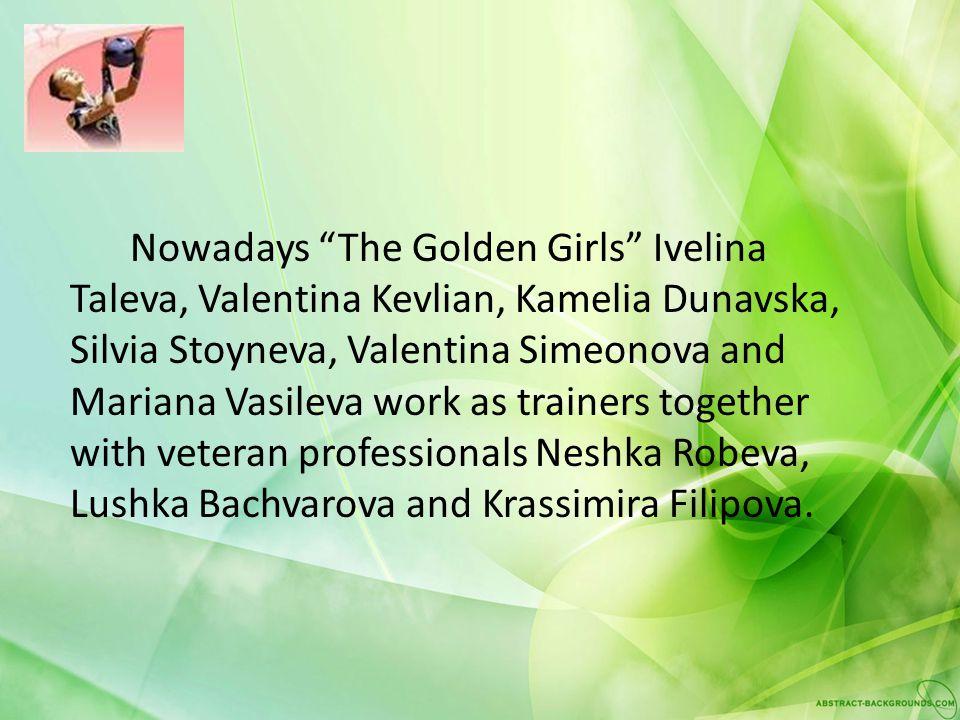 Nowadays The Golden Girls Ivelina Taleva, Valentina Kevlian, Kamelia Dunavska, Silvia Stoyneva, Valentina Simeonova and Mariana Vasileva work as train