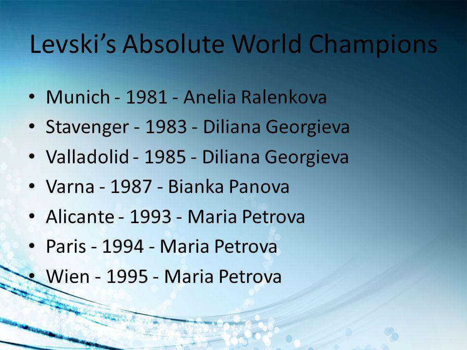 Levskis Absolute World Champions Munich - 1981 - Anelia Ralenkova Stavenger - 1983 - Diliana Georgieva Valladolid - 1985 - Diliana Georgieva Varna - 1