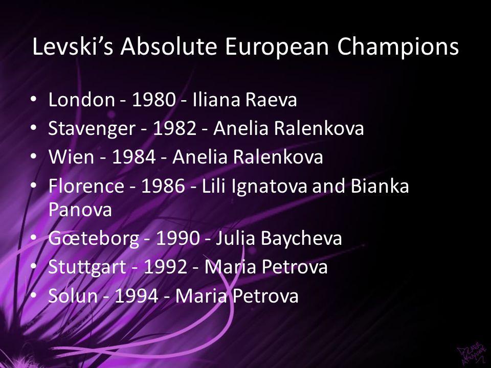 Levskis Absolute European Champions London - 1980 - Iliana Raeva Stavenger - 1982 - Anelia Ralenkova Wien - 1984 - Anelia Ralenkova Florence - 1986 -