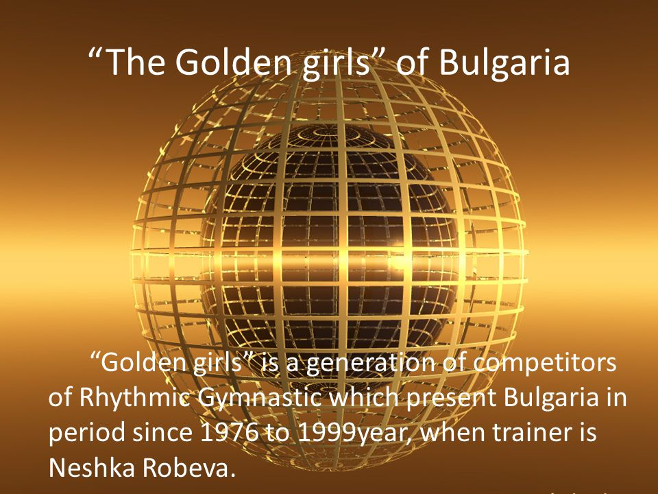 The Golden girls of Bulgaria Golden girls is a generation of competitors of Rhythmic Gymnastic which present Bulgaria in period since 1976 to 1999year
