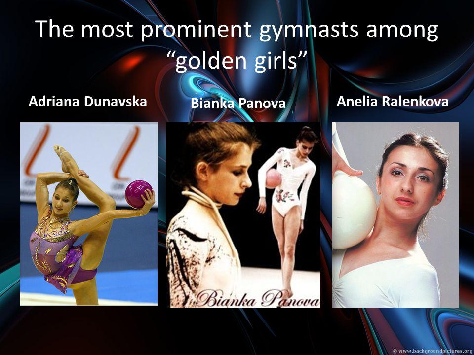 The most prominent gymnasts among golden girls Adriana Dunavska Anelia Ralenkova Bianka Panova