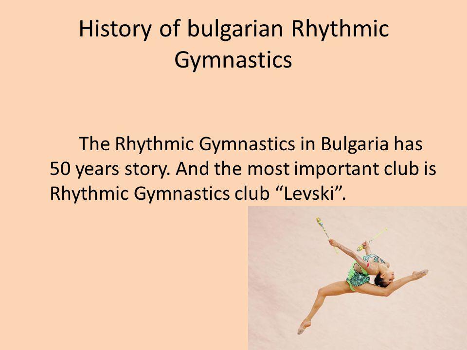 History of bulgarian Rhythmic Gymnastics The Rhythmic Gymnastics in Bulgaria has 50 years story. And the most important club is Rhythmic Gymnastics cl