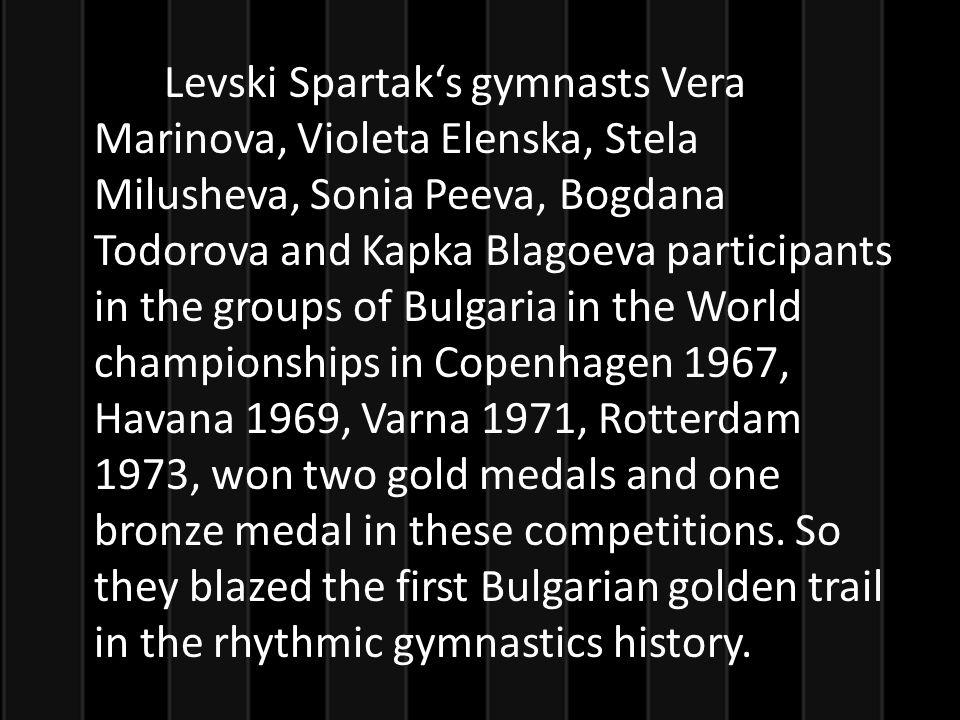 Levski Spartaks gymnasts Vera Marinova, Violeta Elenska, Stela Milusheva, Sonia Peeva, Bogdana Todorova and Kapka Blagoeva participants in the groups