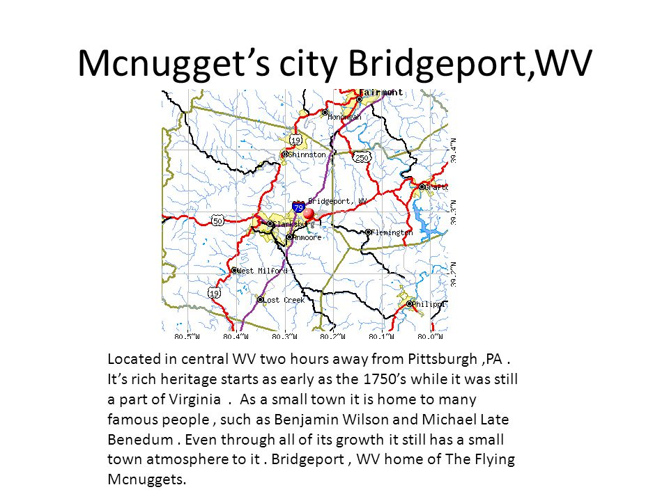 Mcnuggets city Bridgeport,WV Located in central WV two hours away from Pittsburgh,PA.