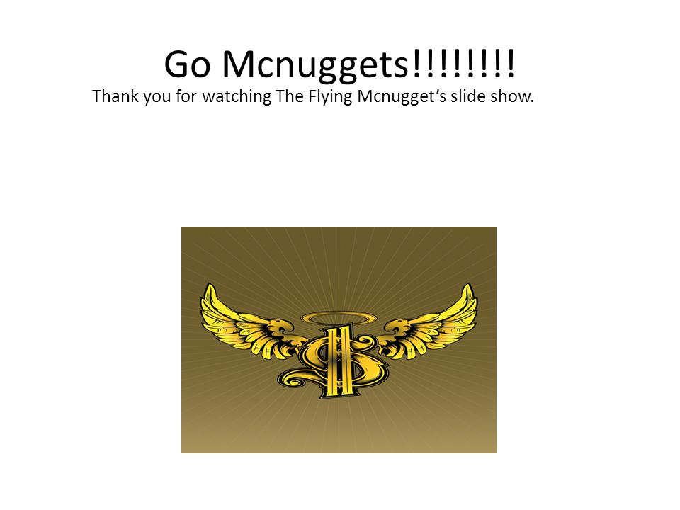 Go Mcnuggets!!!!!!!! Thank you for watching The Flying Mcnuggets slide show.